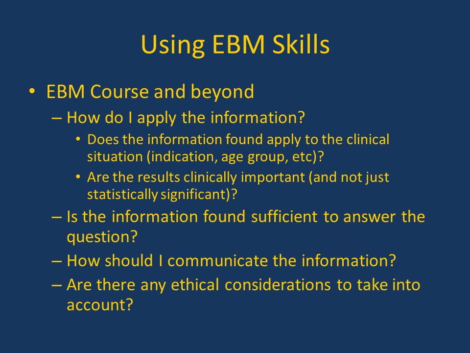 Using EBM Skills EBM Course and beyond – How do I apply the information? Does the information found apply to the clinical situation (indication, age g