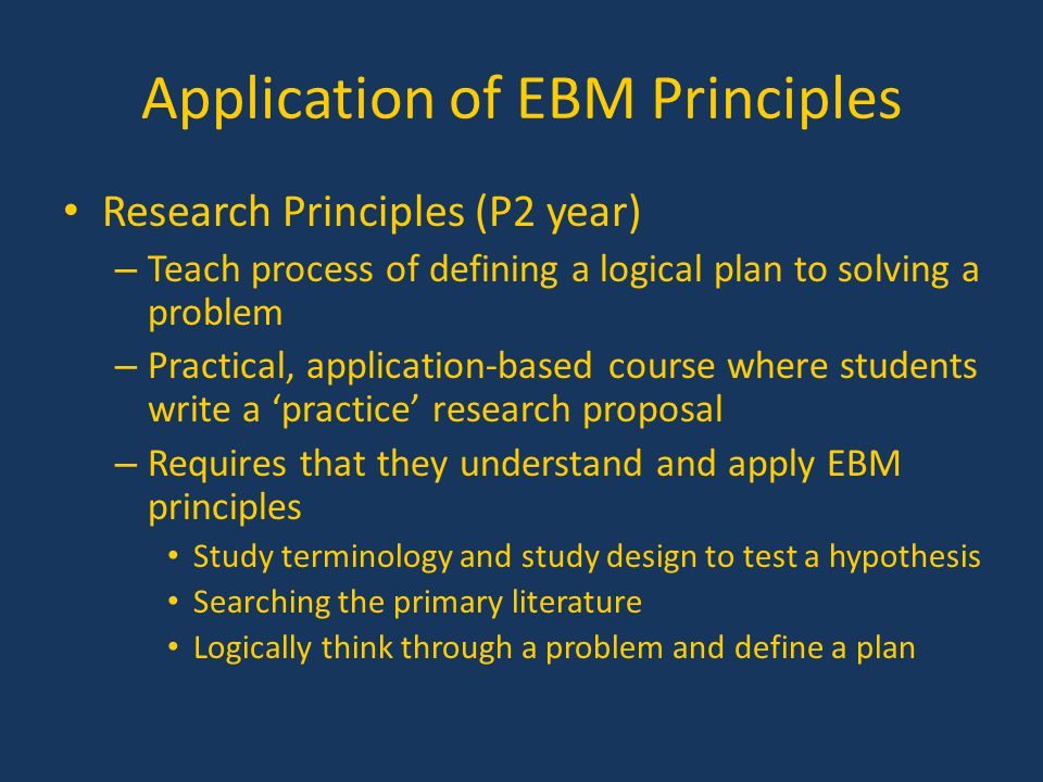Application of EBM Principles Research Principles (P2 year) – Teach process of defining a logical plan to solving a problem – Practical, application-b