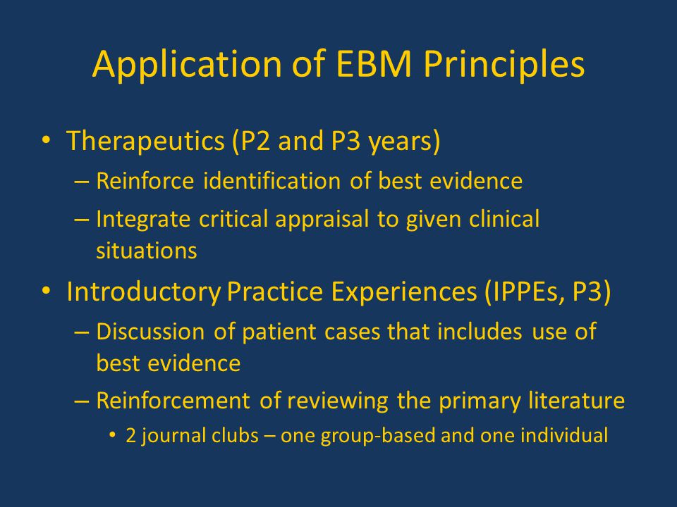 Application of EBM Principles Therapeutics (P2 and P3 years) – Reinforce identification of best evidence – Integrate critical appraisal to given clini