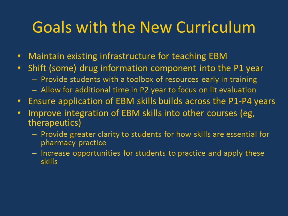 Goals with the New Curriculum Maintain existing infrastructure for teaching EBM Shift (some) drug information component into the P1 year – Provide stu
