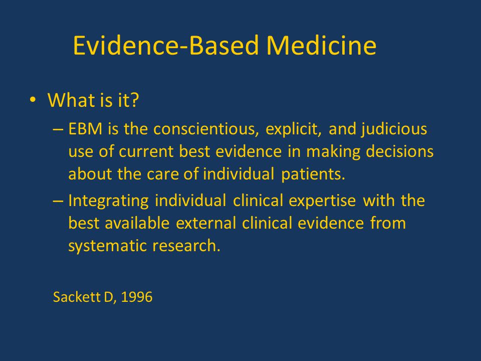 Evidence-Based Medicine What is it? – EBM is the conscientious, explicit, and judicious use of current best evidence in making decisions about the car