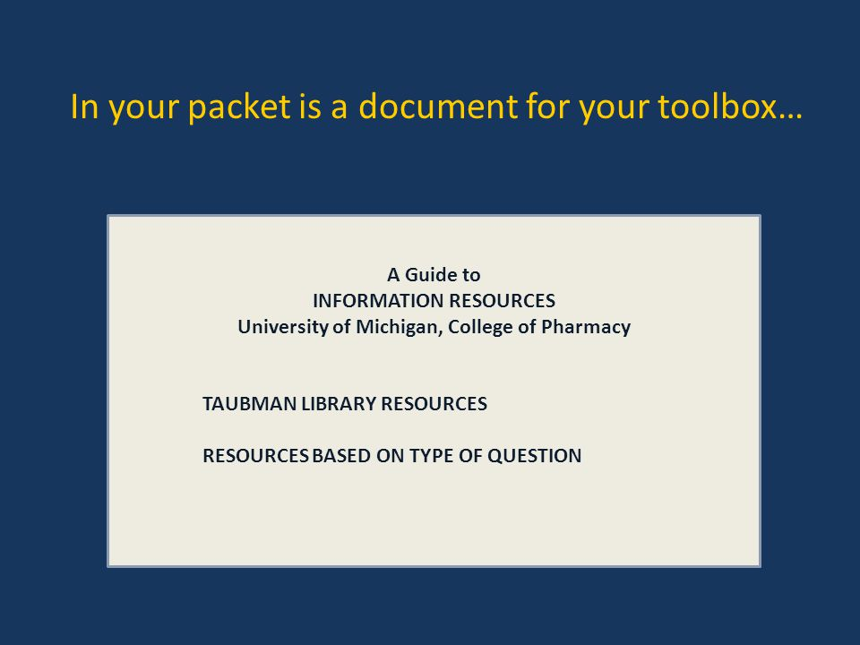 In your packet is a document for your toolbox… A Guide to INFORMATION RESOURCES University of Michigan, College of Pharmacy TAUBMAN LIBRARY RESOURCES