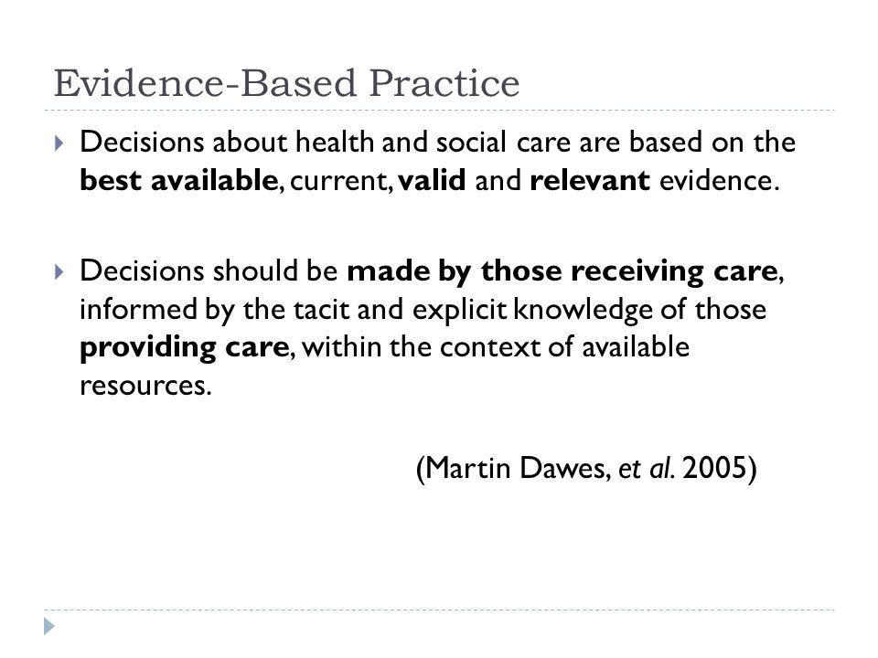 Evidence-Based Practice  Decisions about health and social care are based on the best available, current, valid and relevant evidence.  Decisions sh