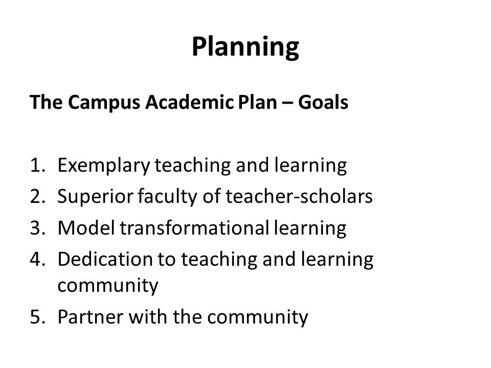 Planning The Campus Academic Plan – Goals 1.Exemplary teaching and learning 2.Superior faculty of teacher-scholars 3.Model transformational learning 4.Dedication to teaching and learning community 5.Partner with the community