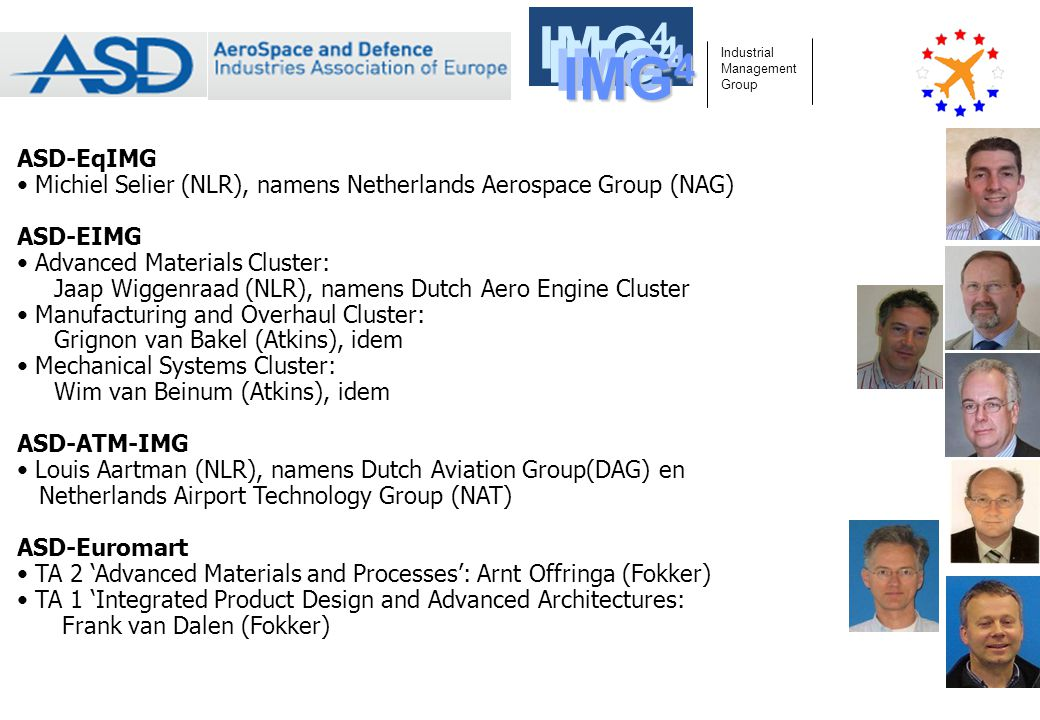 ASD-EqIMG Michiel Selier (NLR), namens Netherlands Aerospace Group (NAG) ASD-EIMG Advanced Materials Cluster: Jaap Wiggenraad (NLR), namens Dutch Aero Engine Cluster Manufacturing and Overhaul Cluster: Grignon van Bakel (Atkins), idem Mechanical Systems Cluster: Wim van Beinum (Atkins), idem ASD-ATM-IMG Louis Aartman (NLR), namens Dutch Aviation Group(DAG) en Netherlands Airport Technology Group (NAT) ASD-Euromart TA 2 'Advanced Materials and Processes': Arnt Offringa (Fokker) TA 1 'Integrated Product Design and Advanced Architectures: Frank van Dalen (Fokker) Industrial Management Group Aircraft Aero Engines Equipment ATM IMG 4