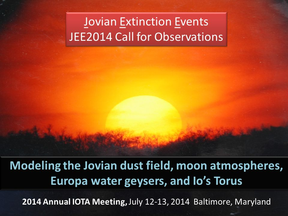 Jovian Extinction Events JEE2014 Call for Observations Jovian Extinction Events JEE2014 Call for Observations Modeling the Jovian dust field, moon atmospheres, Europa water geysers, and Io's Torus 2014 Annual IOTA Meeting, July 12-13, 2014 Baltimore, Maryland