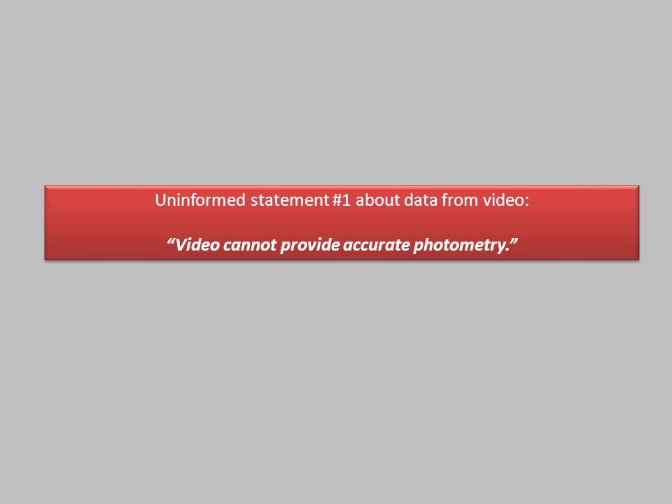 Uninformed statement #1 about data from video: Video cannot provide accurate photometry. Uninformed statement #1 about data from video: Video cannot provide accurate photometry.