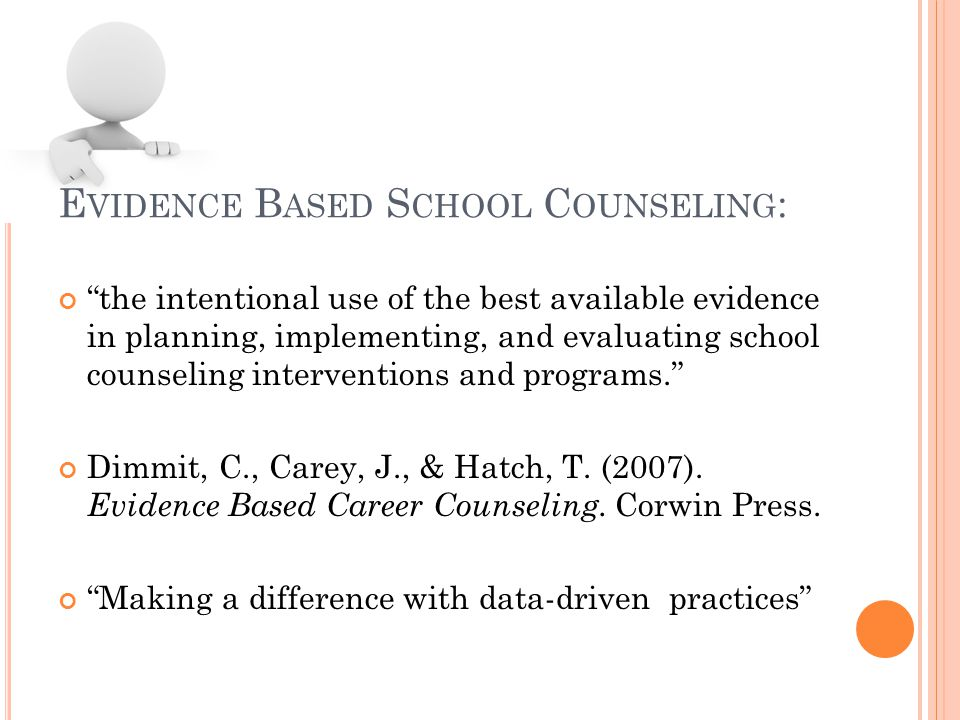 E VIDENCE B ASED S CHOOL C OUNSELING : the intentional use of the best available evidence in planning, implementing, and evaluating school counseling interventions and programs. Dimmit, C., Carey, J., & Hatch, T.