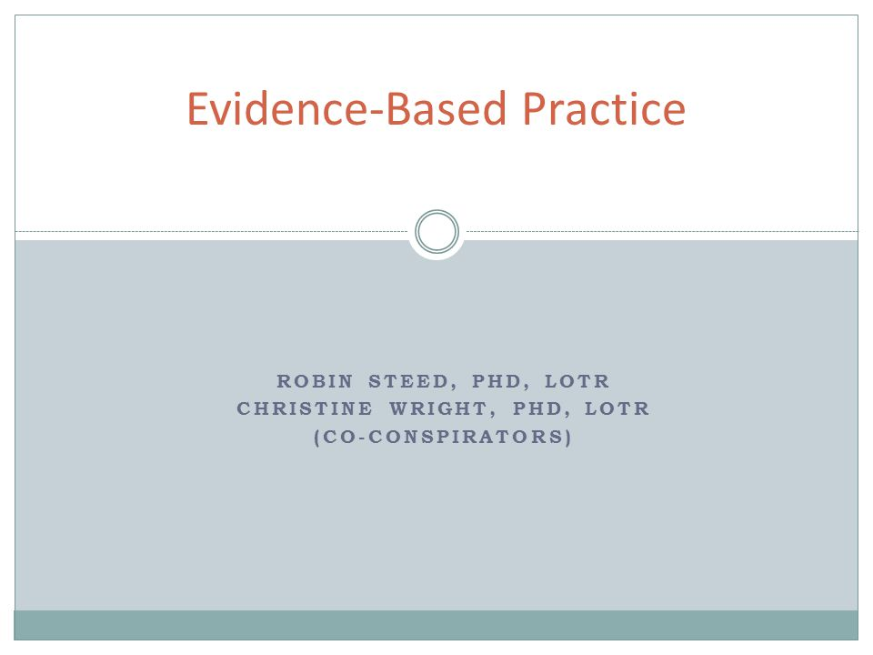 ROBIN STEED, PHD, LOTR CHRISTINE WRIGHT, PHD, LOTR (CO-CONSPIRATORS) Evidence-Based Practice