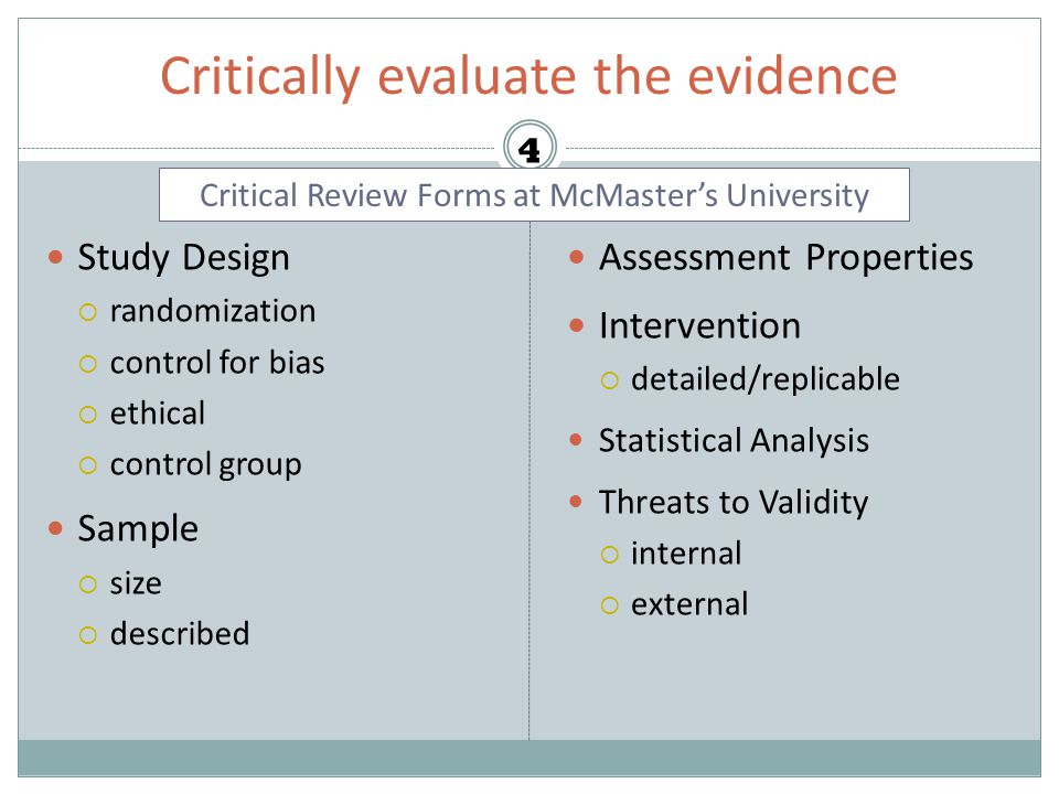 Critically evaluate the evidence Study Design  randomization  control for bias  ethical  control group Sample  size  described Assessment Properties Intervention  detailed/replicable Statistical Analysis Threats to Validity  internal  external 4 Critical Review Forms at McMaster's University