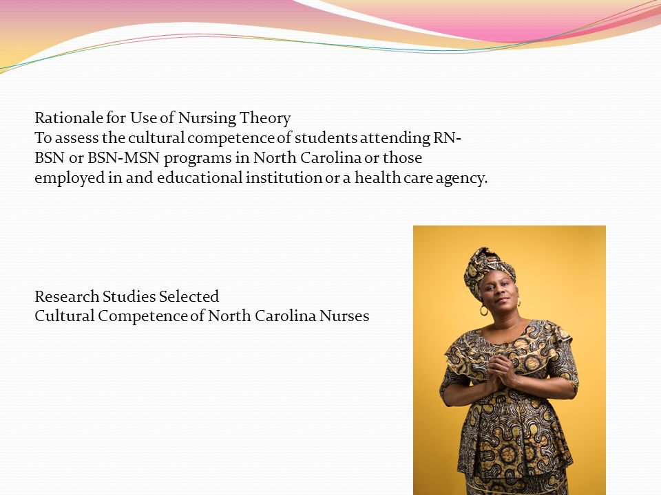Rationale for Use of Nursing Theory To assess the cultural competence of students attending RN- BSN or BSN-MSN programs in North Carolina or those emp