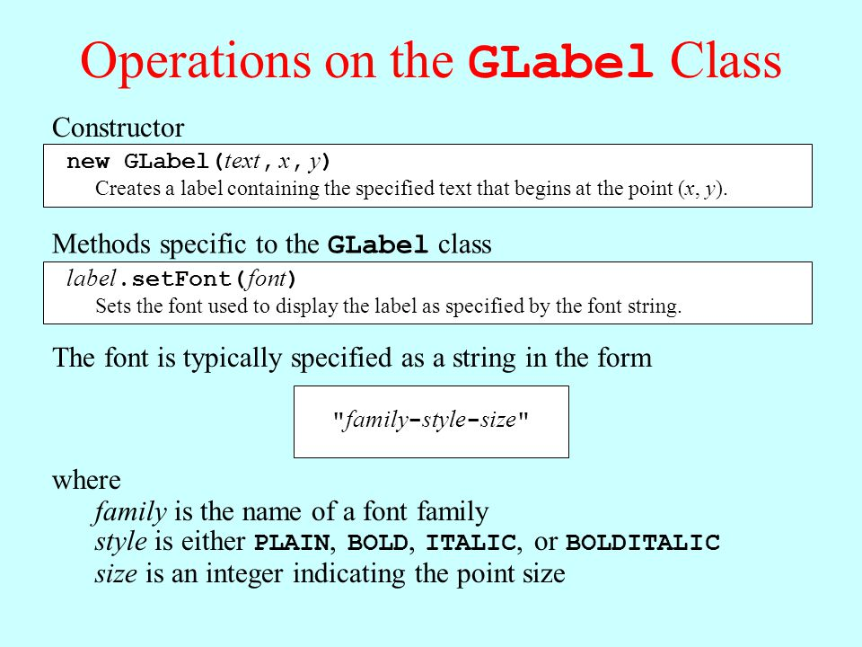 Operations on the GLabel Class Constructor new GLabel( text, x, y ) Creates a label containing the specified text that begins at the point (x, y).