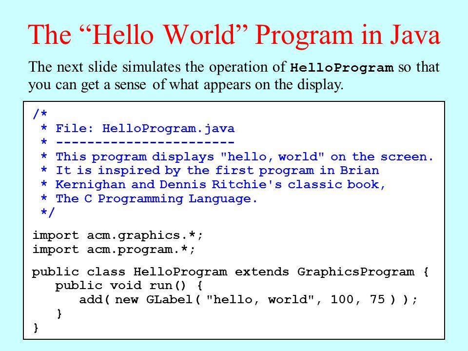 The Hello World Program in Java import acm.graphics.*; import acm.program.*; public class HelloProgram extends GraphicsProgram { public void run() { add( new GLabel( hello, world , 100, 75) ); } HelloProgram hello, world import acm.graphics.*; import acm.program.*; public class HelloProgram extends GraphicsProgram { public void run() { add( new GLabel( hello, world , 100, 75) ); }