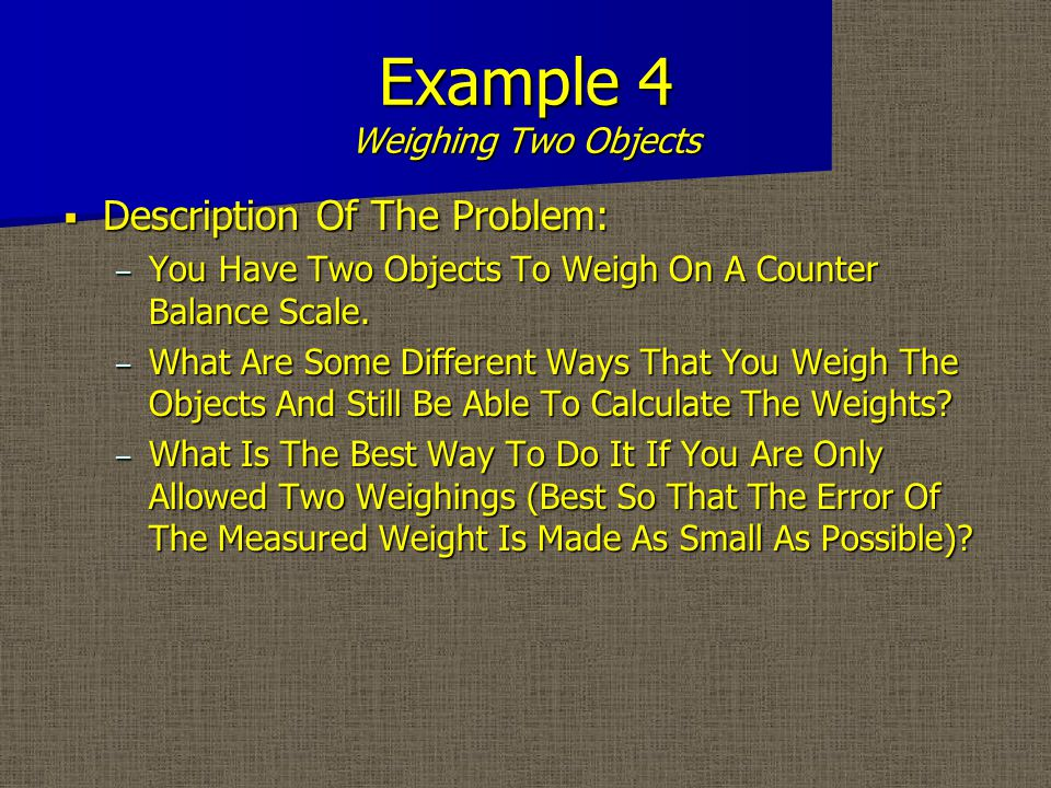 Example 4 Weighing Two Objects  Description Of The Problem: – You Have Two Objects To Weigh On A Counter Balance Scale.