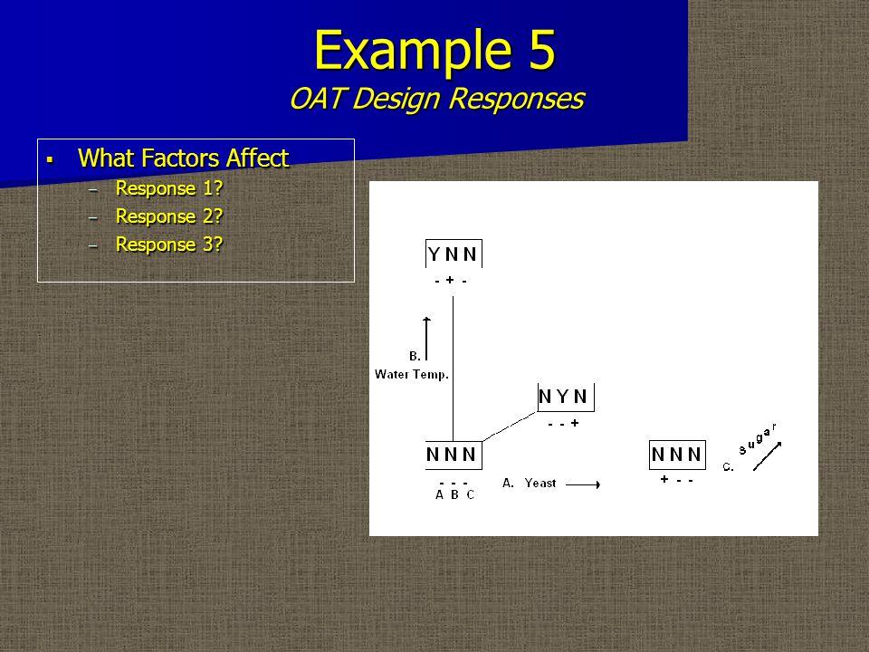 Example 5 OAT Design Responses  What Factors Affect – Response 1? – Response 2? – Response 3?