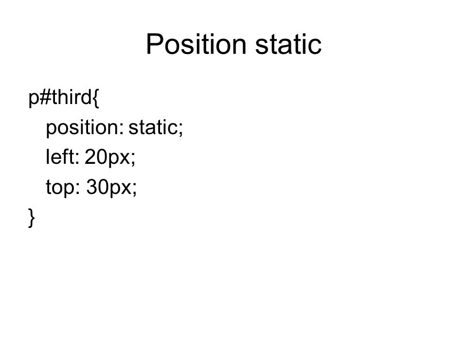 Position static p#third{ position: static; left: 20px; top: 30px; }