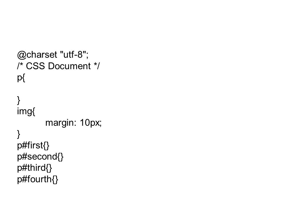 @charset utf-8 ; /* CSS Document */ p{ } img{ margin: 10px; } p#first{} p#second{} p#third{} p#fourth{}