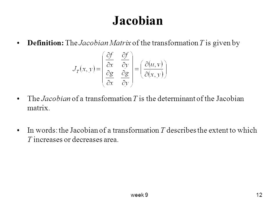 week 912 Jacobian Definition: The Jacobian Matrix of the transformation T is given by The Jacobian of a transformation T is the determinant of the Jacobian matrix.