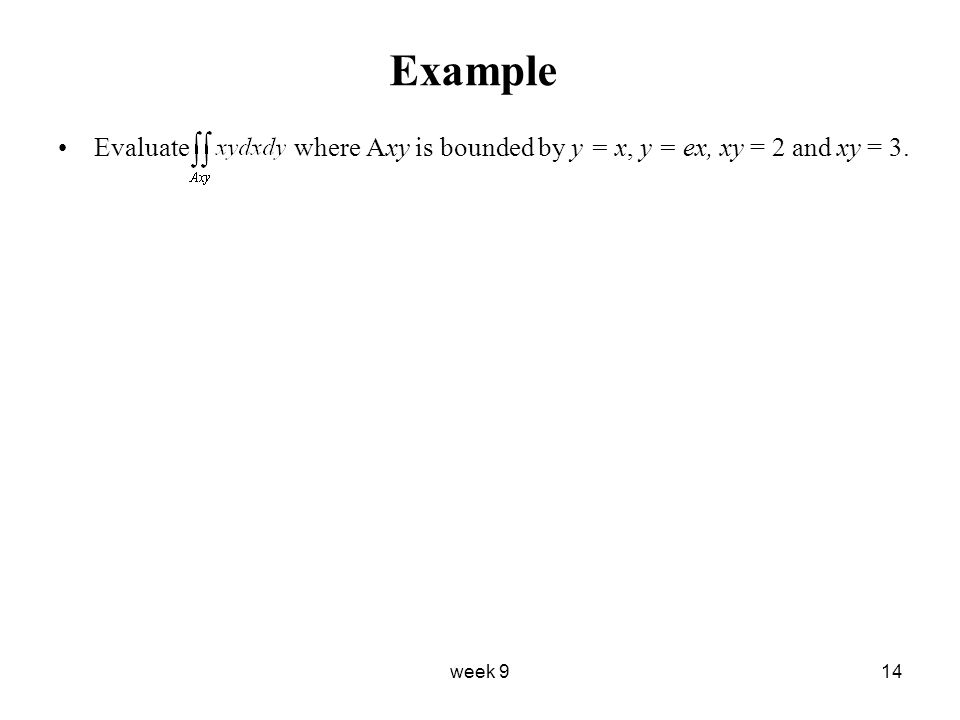 week 914 Example Evaluate where Axy is bounded by y = x, y = ex, xy = 2 and xy = 3.