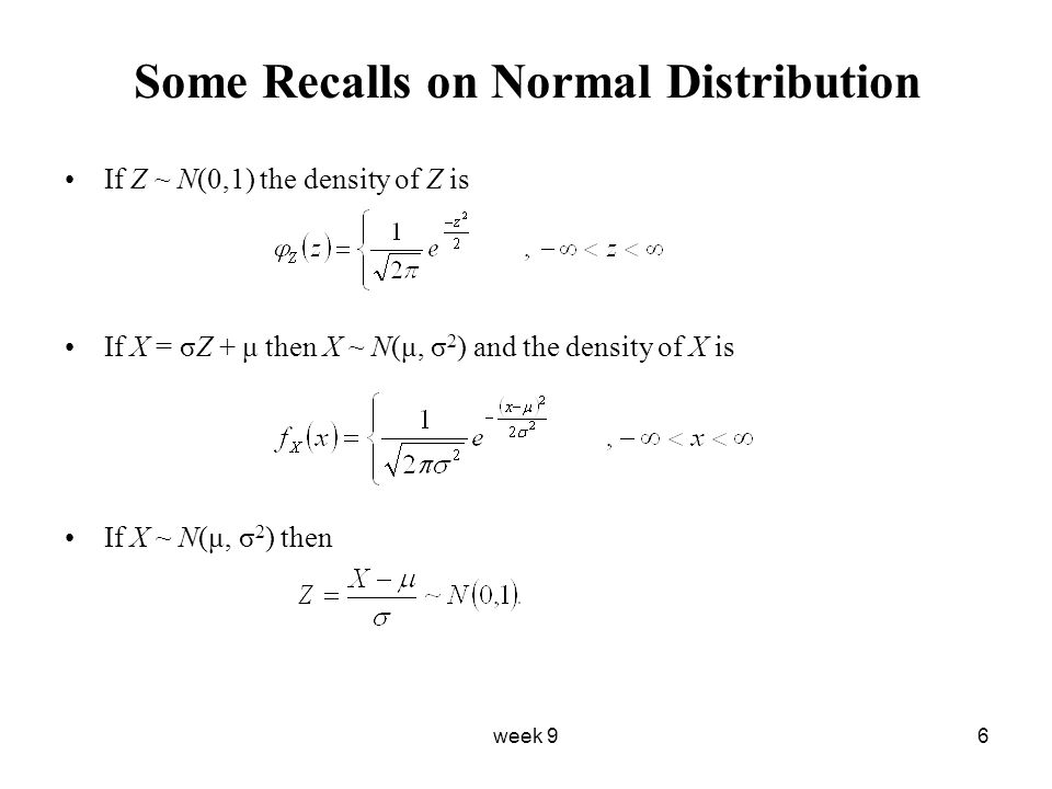 week 96 Some Recalls on Normal Distribution If Z ~ N(0,1) the density of Z is If X = σZ + μ then X ~ N(μ, σ 2 ) and the density of X is If X ~ N(μ, σ 2 ) then