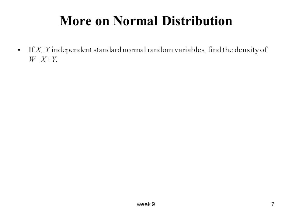 week 97 More on Normal Distribution If X, Y independent standard normal random variables, find the density of W=X+Y.