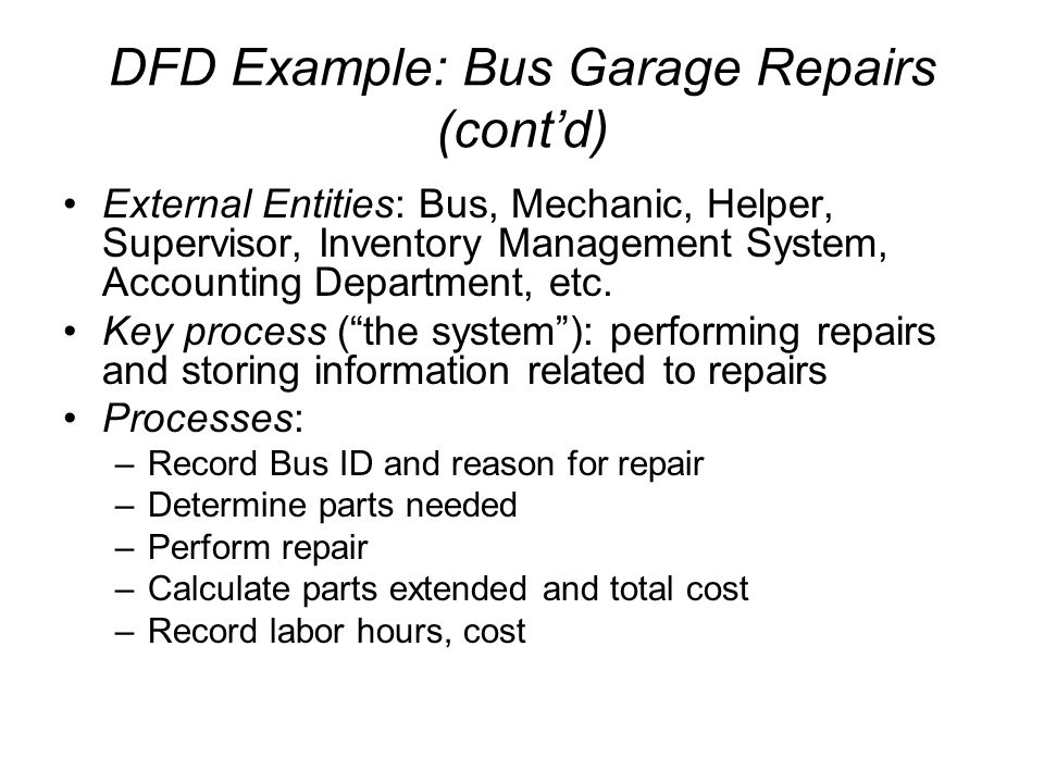 DFD Example: Bus Garage Repairs (cont'd) External Entities: Bus, Mechanic, Helper, Supervisor, Inventory Management System, Accounting Department, etc