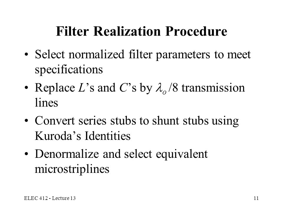 ELEC 412 - Lecture 1311 Filter Realization Procedure Select normalized filter parameters to meet specifications Replace L's and C's by o /8 transmissi