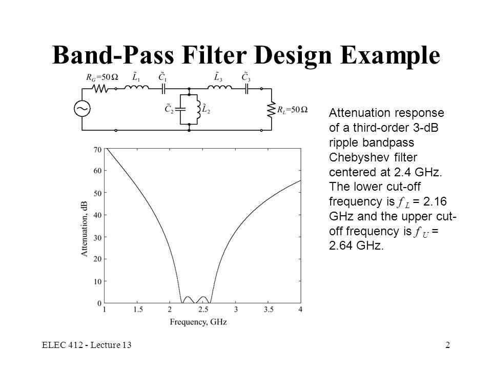 ELEC 412 - Lecture 1313 Filter Realization Example Y 1 = Y 5 = 1.7058, Z 2 = Z 4 = 1.2296, Y 3 = 2.5408; and Z 1 = Z 5 = 1/1.7058, Z 3 = 1/2.5408