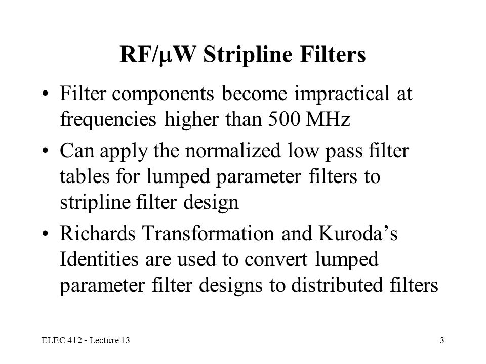 ELEC 412 - Lecture 133 RF/  W Stripline Filters Filter components become impractical at frequencies higher than 500 MHz Can apply the normalized low