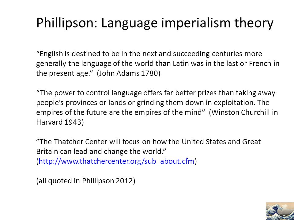 Phillipson: Language imperialism theory English is destined to be in the next and succeeding centuries more generally the language of the world than Latin was in the last or French in the present age. (John Adams 1780) The power to control language offers far better prizes than taking away people's provinces or lands or grinding them down in exploitation.