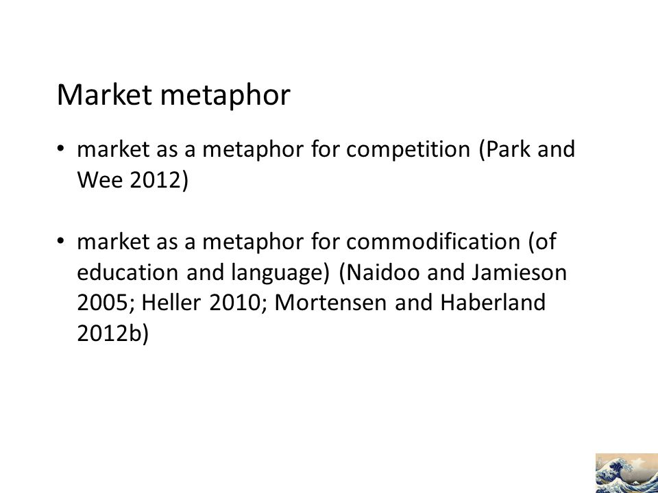 Market metaphor market as a metaphor for competition (Park and Wee 2012) market as a metaphor for commodification (of education and language) (Naidoo and Jamieson 2005; Heller 2010; Mortensen and Haberland 2012b)