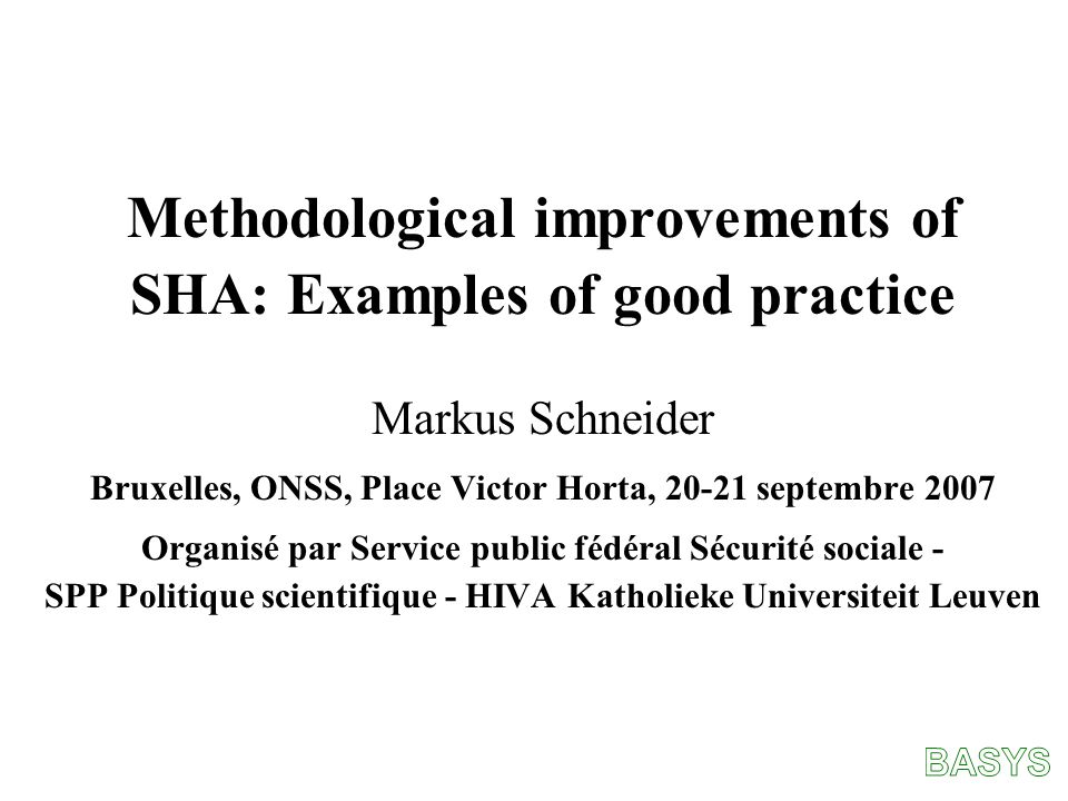 Methodological improvements of SHA: Examples of good practice Markus Schneider Bruxelles, ONSS, Place Victor Horta, 20-21 septembre 2007 Organisé par