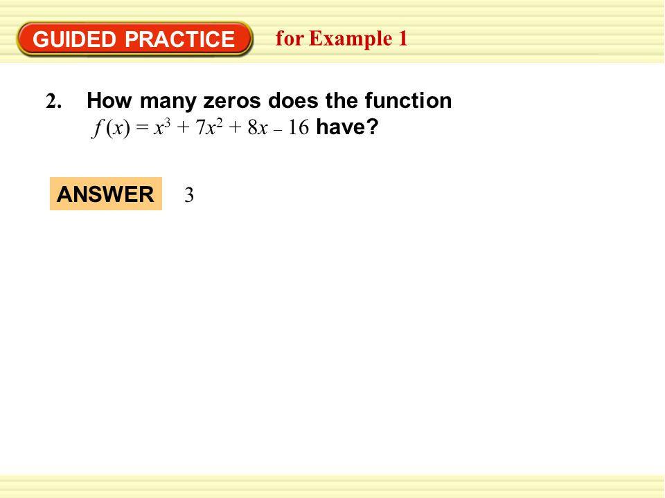 GUIDED PRACTICE for Example 1 2. How many zeros does the function f (x) = x 3 + 7x 2 + 8x – 16 have? ANSWER 3