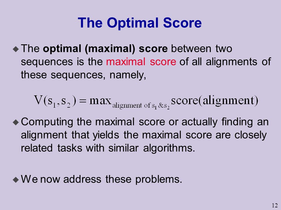 12 The Optimal Score  The optimal (maximal) score between two sequences is the maximal score of all alignments of these sequences, namely, u Computin