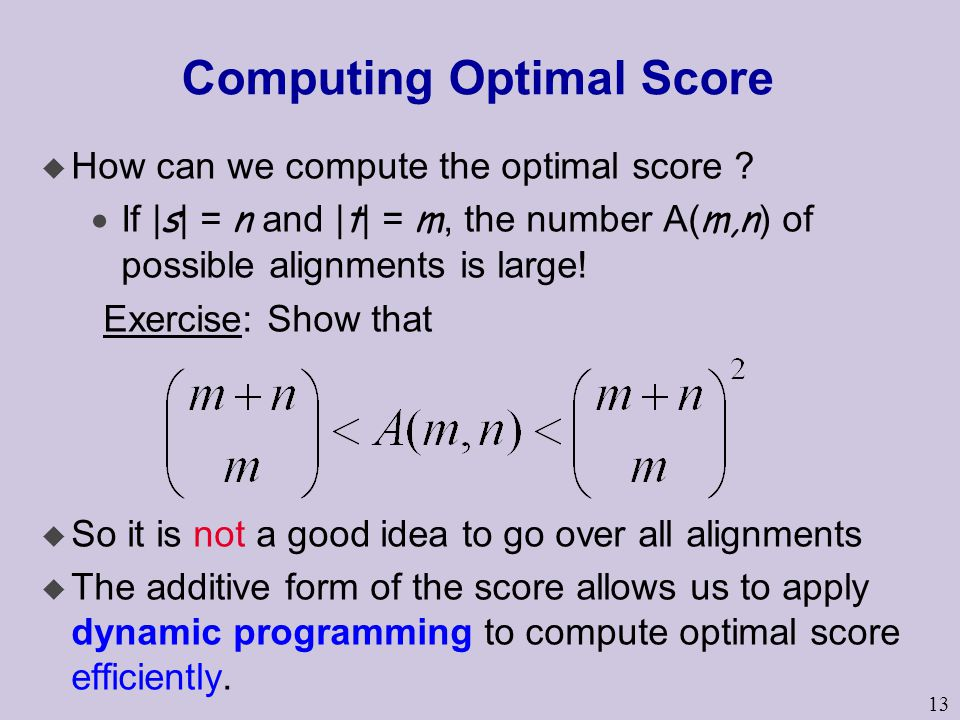 13 Computing Optimal Score u How can we compute the optimal score ?  If | s | = n and | t | = m, the number A( m,n ) of possible alignments is large!