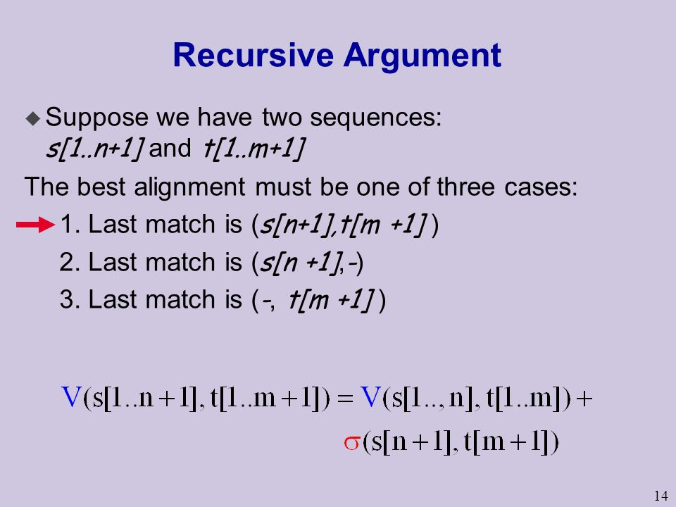 14 Recursive Argument  Suppose we have two sequences: s[1..n+1] and t[1..m+1] The best alignment must be one of three cases: 1. Last match is ( s[n+1