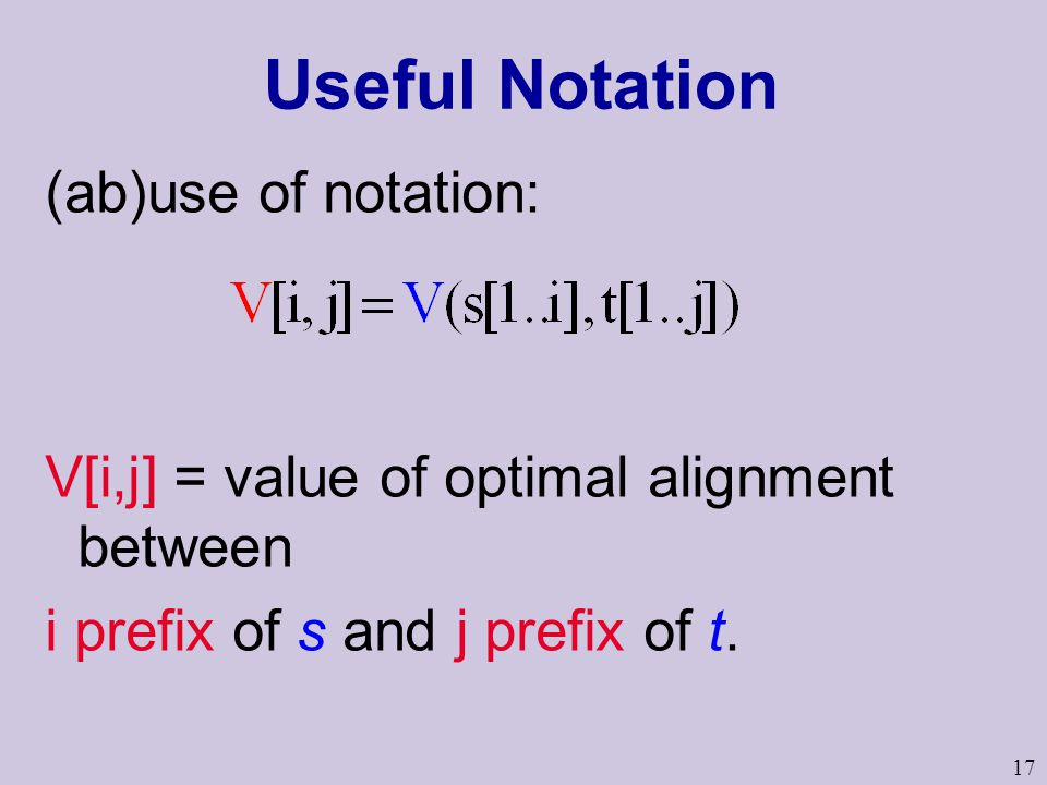 17 Useful Notation (ab)use of notation: V[i,j] = value of optimal alignment between i prefix of s and j prefix of t.