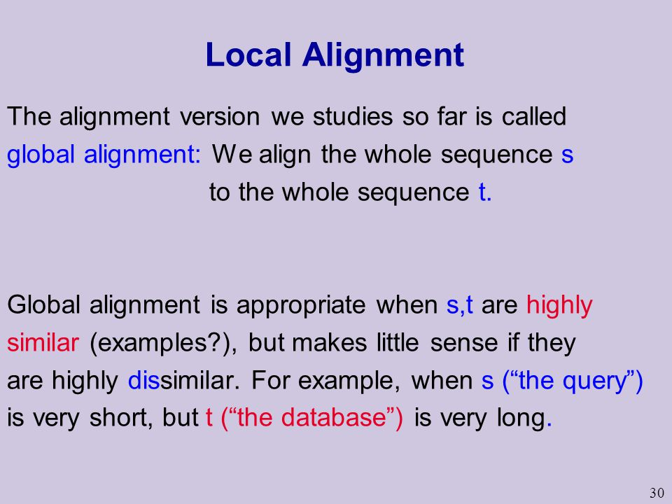 30 Local Alignment The alignment version we studies so far is called global alignment: We align the whole sequence s to the whole sequence t. Global a