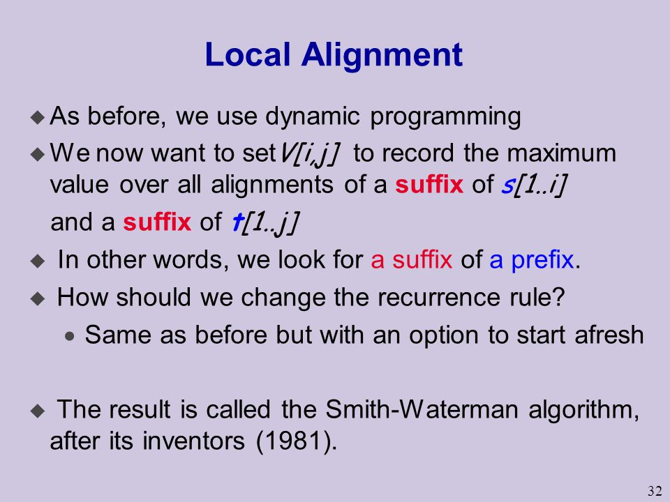32 Local Alignment u As before, we use dynamic programming  We now want to set V[i,j] to record the maximum value over all alignments of a suffix of