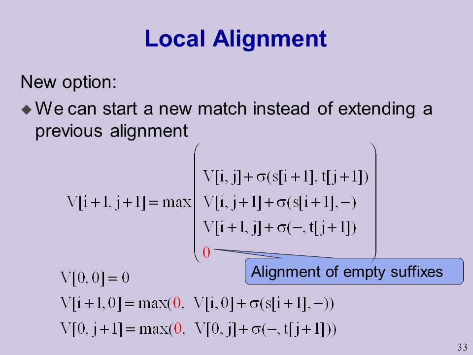 33 Local Alignment New option: u We can start a new match instead of extending a previous alignment Alignment of empty suffixes