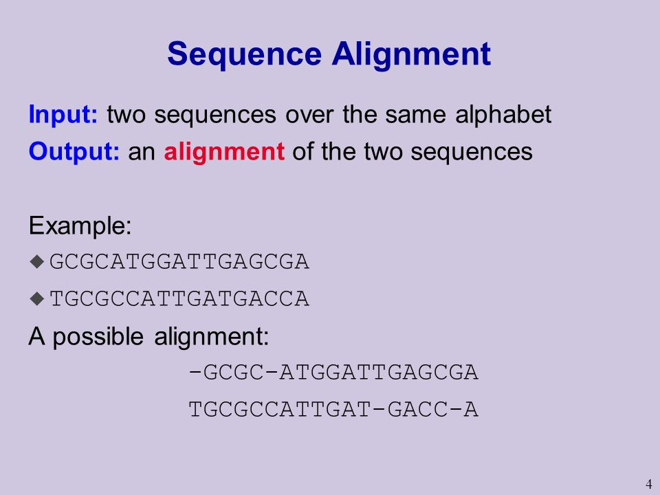 4 Sequence Alignment Input: two sequences over the same alphabet Output: an alignment of the two sequences Example: u GCGCATGGATTGAGCGA u TGCGCCATTGAT
