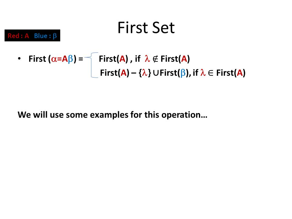 First Set First (  =A  ) = First(A), if ∉ First(A) First(A) – { } ∪ First(  ), if ∈ First(A) We will use some examples for this operation… Red : A Blue : 