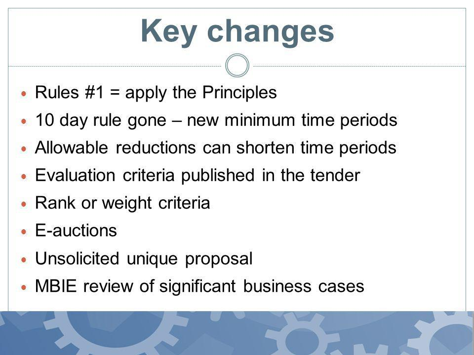Key changes Rules #1 = apply the Principles 10 day rule gone – new minimum time periods Allowable reductions can shorten time periods Evaluation criteria published in the tender Rank or weight criteria E-auctions Unsolicited unique proposal MBIE review of significant business cases