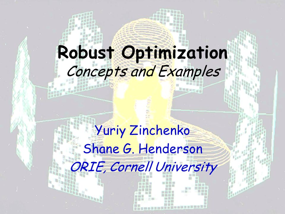 Robust Optimization Concepts and Examples Yuriy Zinchenko Shane G. Henderson ORIE, Cornell University