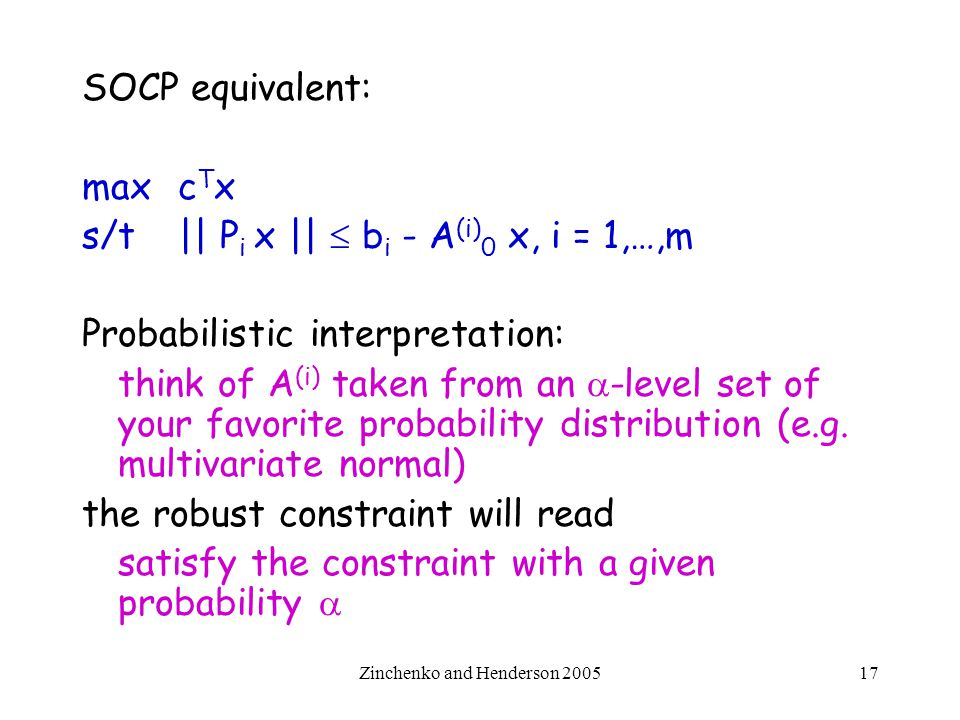 Zinchenko and Henderson 200517 SOCP equivalent: max c T x s/t || P i x ||  b i - A (i) 0 x, i = 1,…,m Probabilistic interpretation: think of A (i) ta