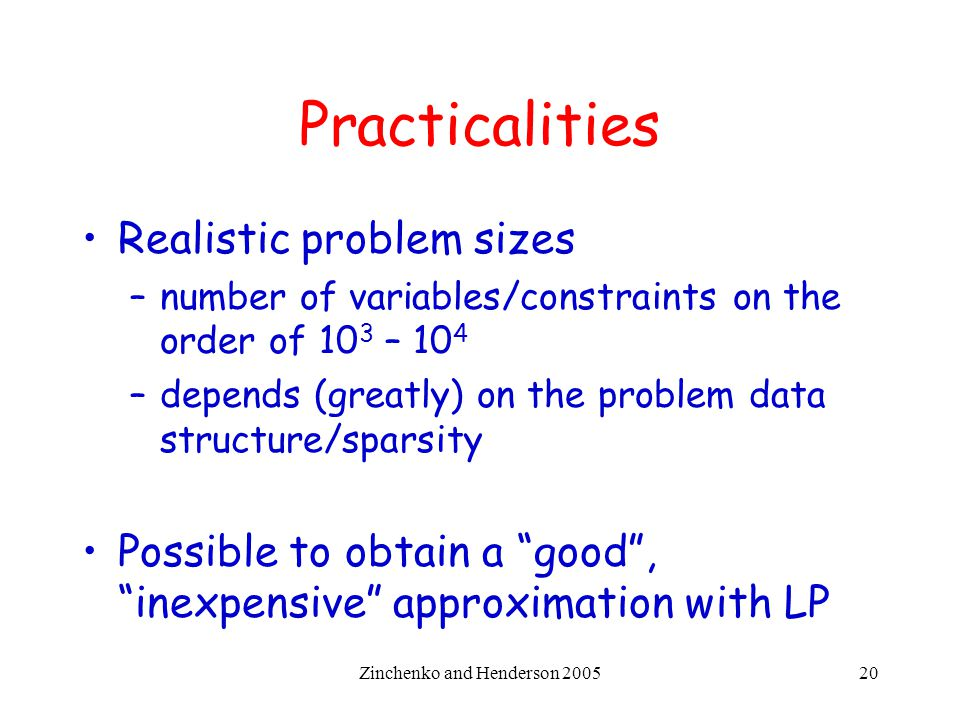 Zinchenko and Henderson 200520 Practicalities Realistic problem sizes –number of variables/constraints on the order of 10 3 – 10 4 –depends (greatly)