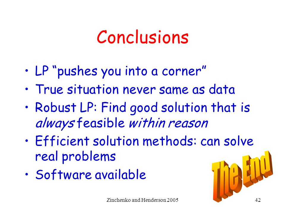 "Zinchenko and Henderson 200542 Conclusions LP ""pushes you into a corner"" True situation never same as data Robust LP: Find good solution that is alway"