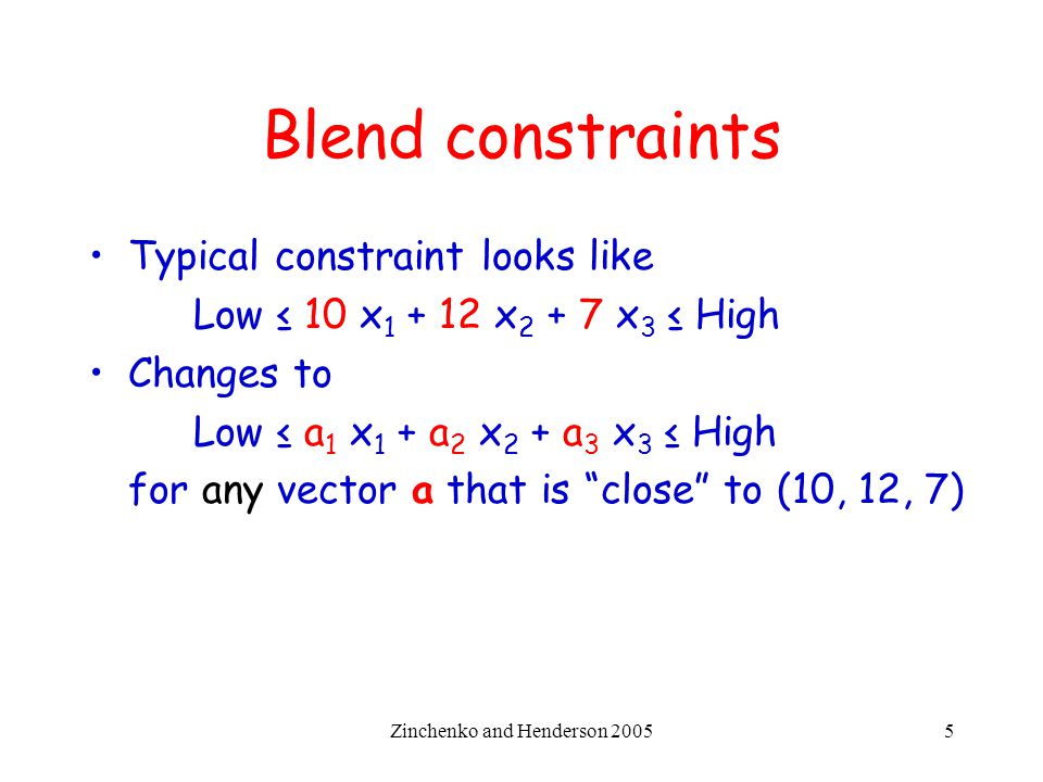 Zinchenko and Henderson 20055 Blend constraints Typical constraint looks like Low ≤ 10 x 1 + 12 x 2 + 7 x 3 ≤ High Changes to Low ≤ a 1 x 1 + a 2 x 2