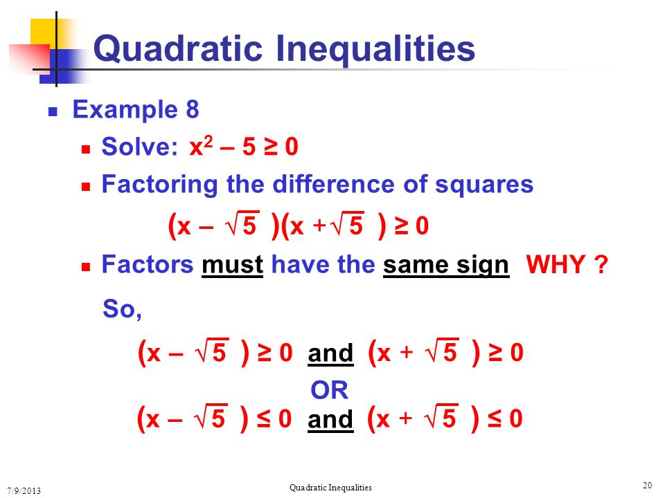 7/9/2013 Quadratic Inequalities 20 Example 8 Solve: Factoring the difference of squares Factors must have the same sign Quadratic Inequalities x 2 – 5