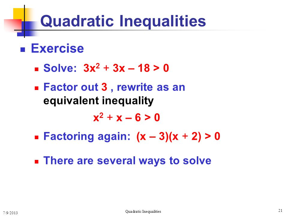 7/9/2013 Quadratic Inequalities 21 Exercise Solve: Factor out 3, rewrite as an equivalent inequality Factoring again: There are several ways to solve